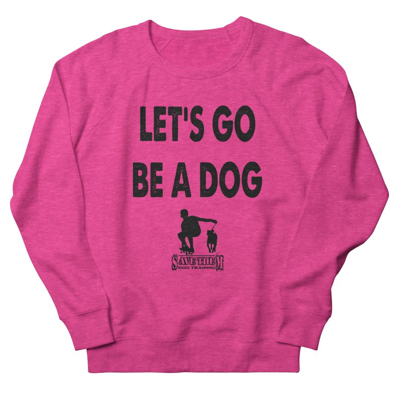 Let's Go Be A Dog! Women's Sweatshirt by SaveThemDogTraining's Artist Shop