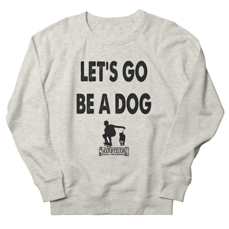 Let's Go Be A Dog! Women's Sweatshirt by SaveThemDogTraining's Artist Shop