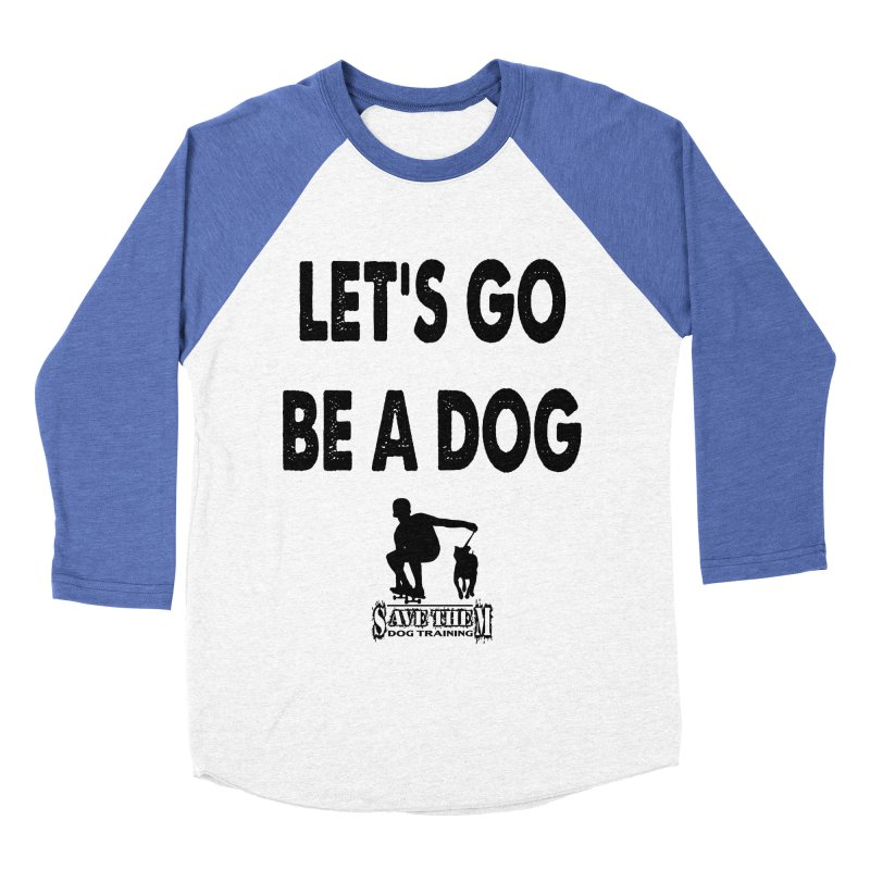 Let's Go Be A Dog! Women's Baseball Triblend T-Shirt by SaveThemDogTraining's Artist Shop