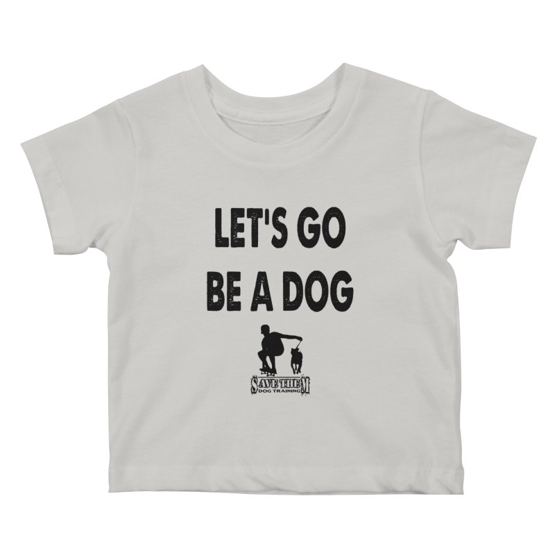 Let's Go Be A Dog! Kids Baby T-Shirt by SaveThemDogTraining's Artist Shop