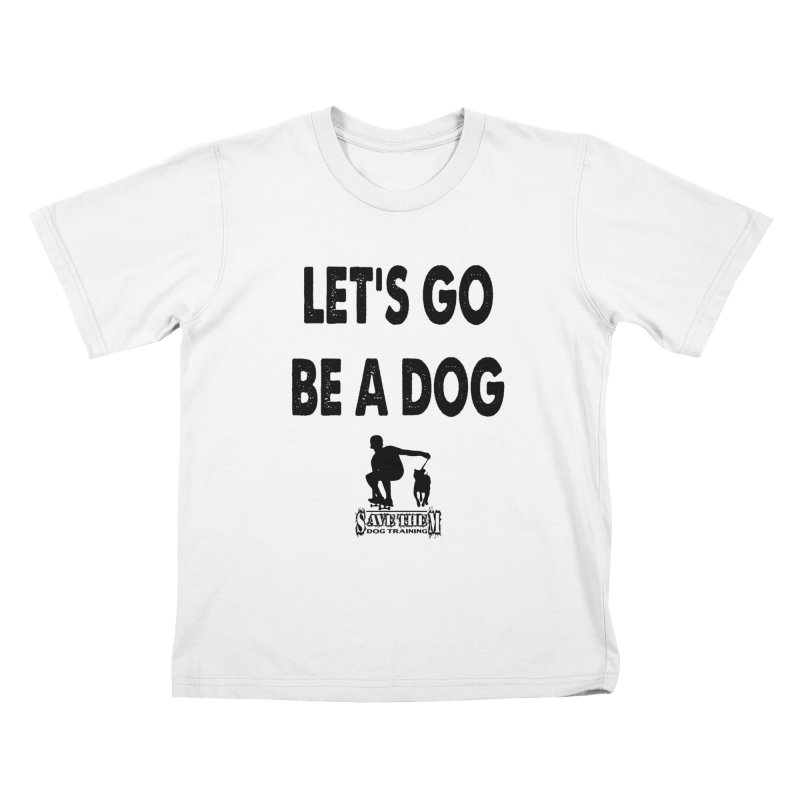 Let's Go Be A Dog! Kids T-Shirt by SaveThemDogTraining's Artist Shop
