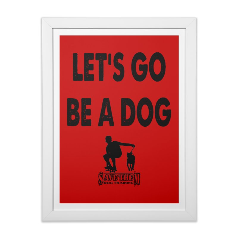 Let's Go Be A Dog! Home Framed Fine Art Print by SaveThemDogTraining's Artist Shop