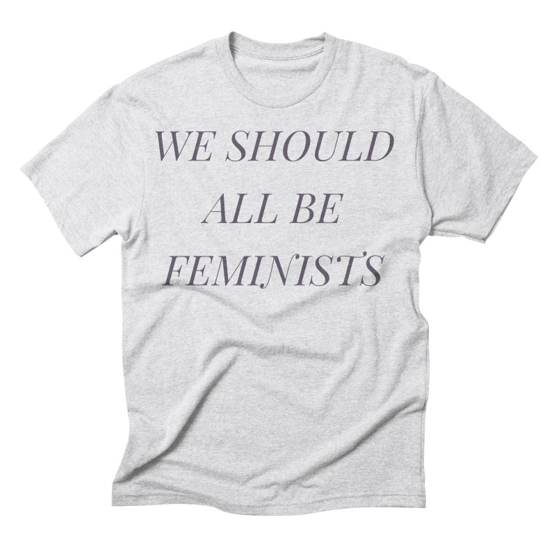 We Should All Be Feminists in Men's Triblend T-Shirt Heather White by Say The F Word