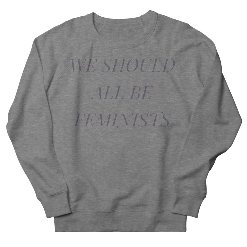 We Should All Be Feminists Men's French Terry Sweatshirt by Say The F Word