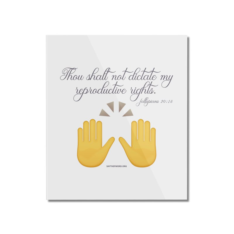 Thou Shalt Not Dictate My Reproductive Rights Home Mounted Acrylic Print by Say The F Word