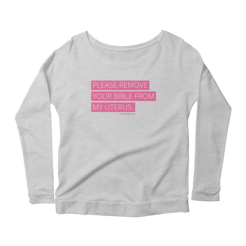 Please Remove Your Bible From My Uterus Women's Scoop Neck Longsleeve T-Shirt by Say The F Word