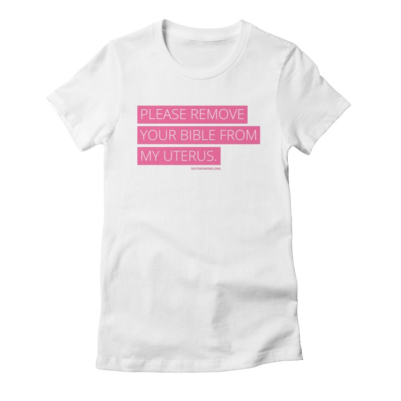 Please Remove Your Bible From My Uterus Women's Fitted T-Shirt by Say The F Word
