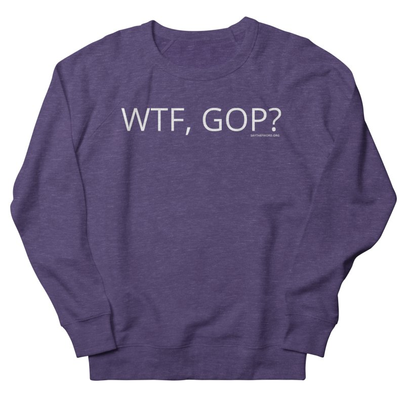WTF, GOP? Women's French Terry Sweatshirt by Say The F Word