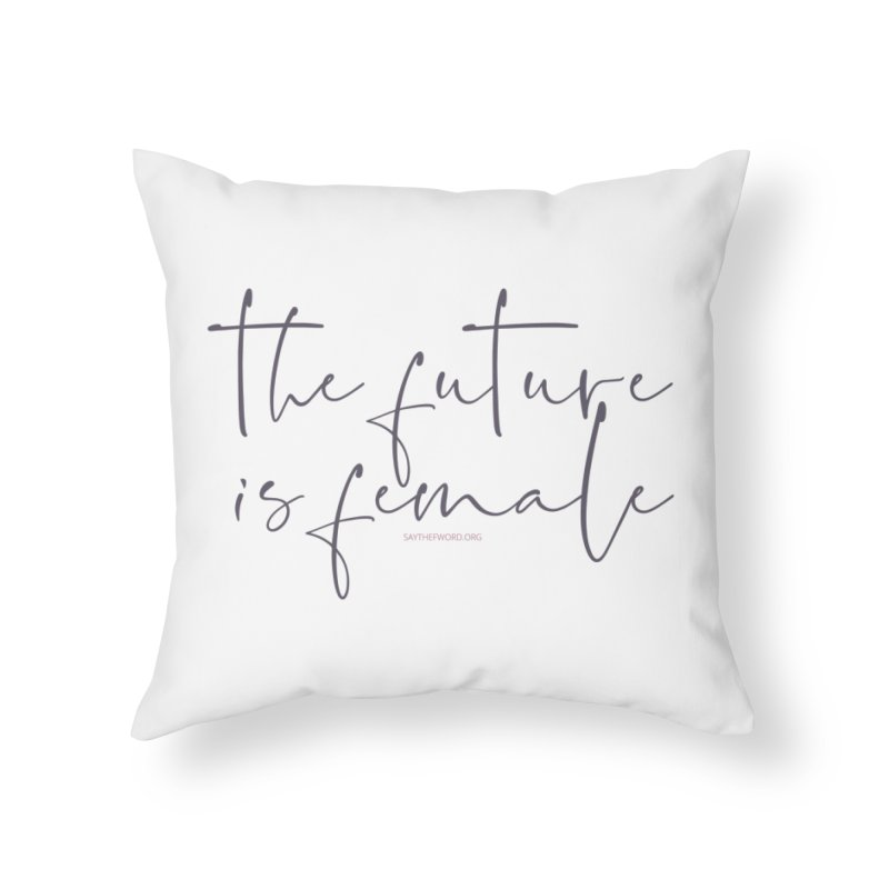 The Future is Female Home Throw Pillow by Say The F Word
