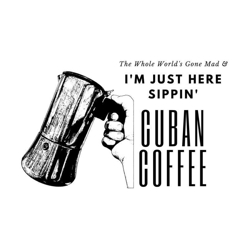 Just Sippin' Cuban Coffee by Cuban Coffee's Artist Shop