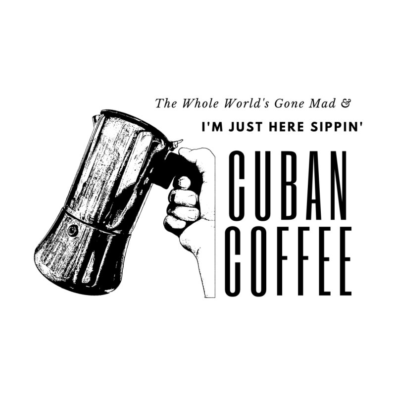 I'm just here sippin' Cuban Coffee by Cuban Coffee's Artist Shop
