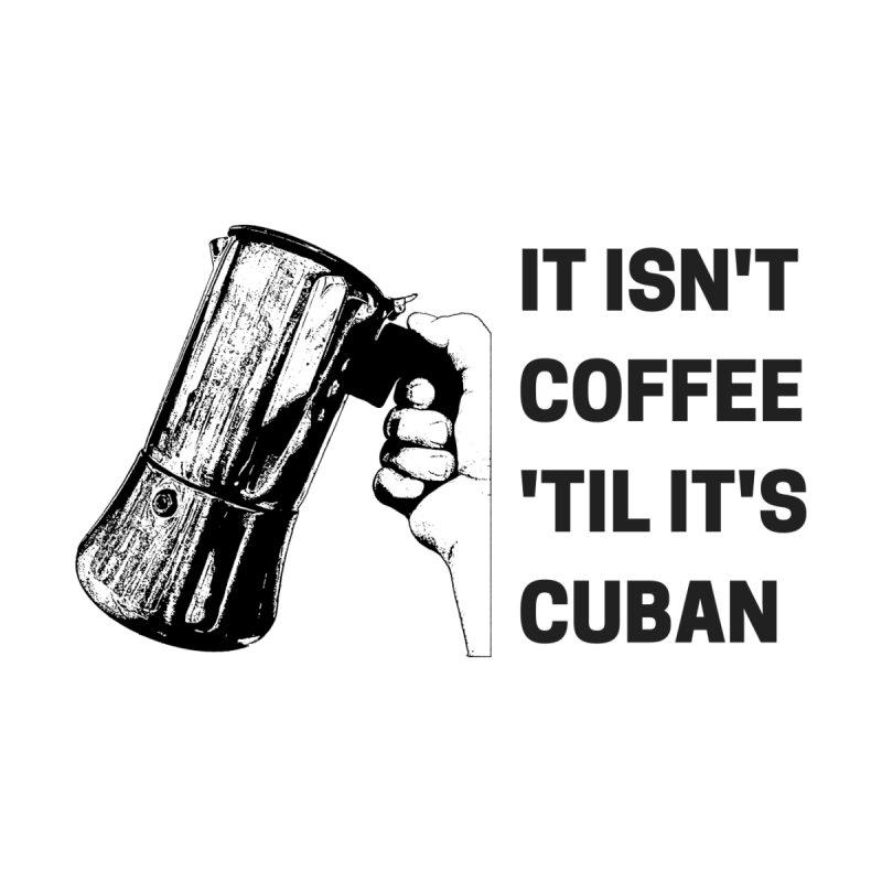 It isn't Coffee 'til it's Cuban by Cuban Coffee's Artist Shop