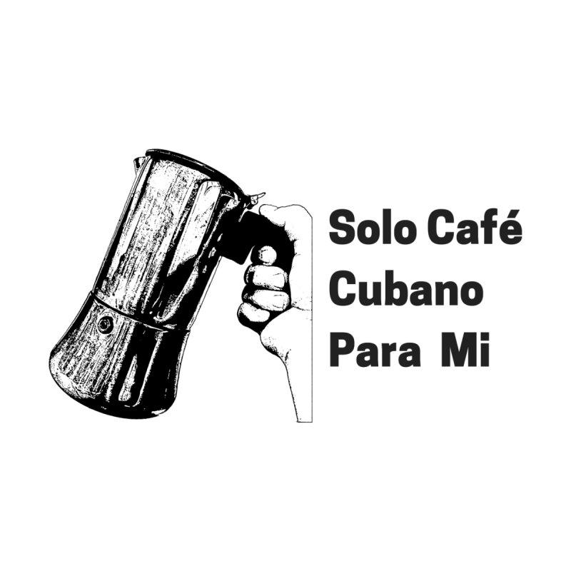 Solo Café Cubano Para Mi by Cuban Coffee's Artist Shop