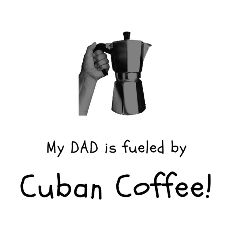 My Dad is Fueled By Cuban Coffee by Cuban Coffee's Artist Shop