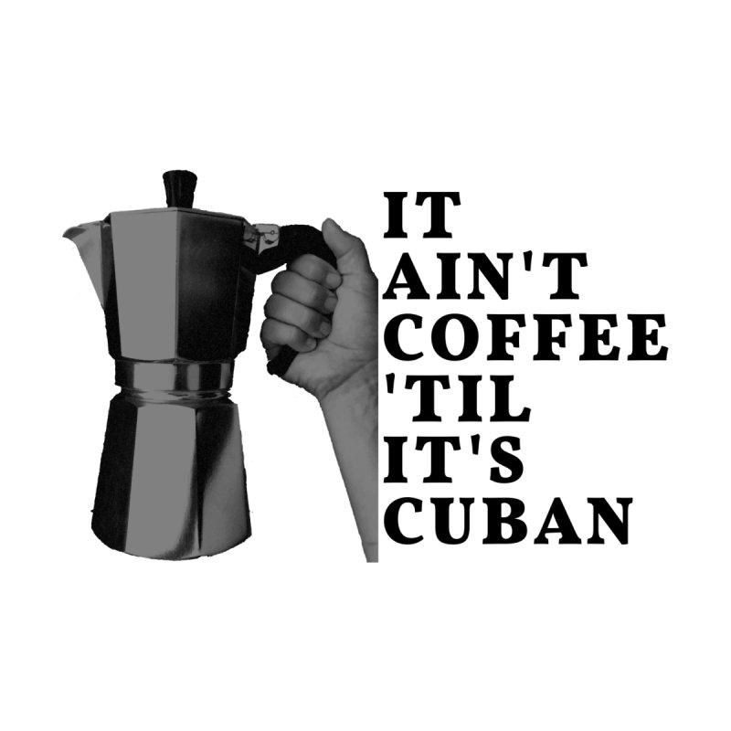 It Ain't Coffee 'Til It's Cuban by Cuban Coffee's Artist Shop