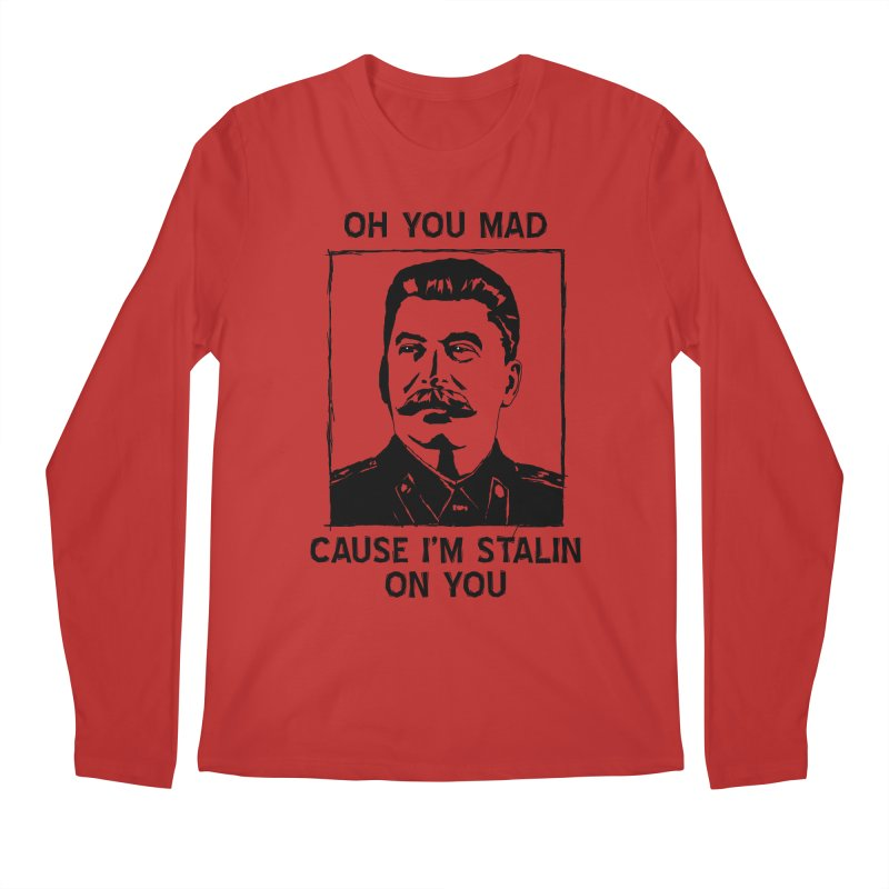 Oh you mad cuz i'm Stalin on you Men's Longsleeve T-Shirt by Shadeprint's Artist Shop