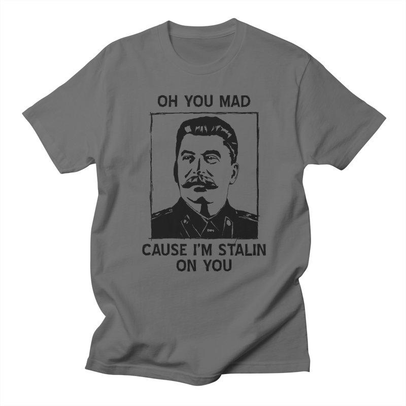 Oh you mad cuz i'm Stalin on you Men's T-shirt by Shadeprint's Artist Shop