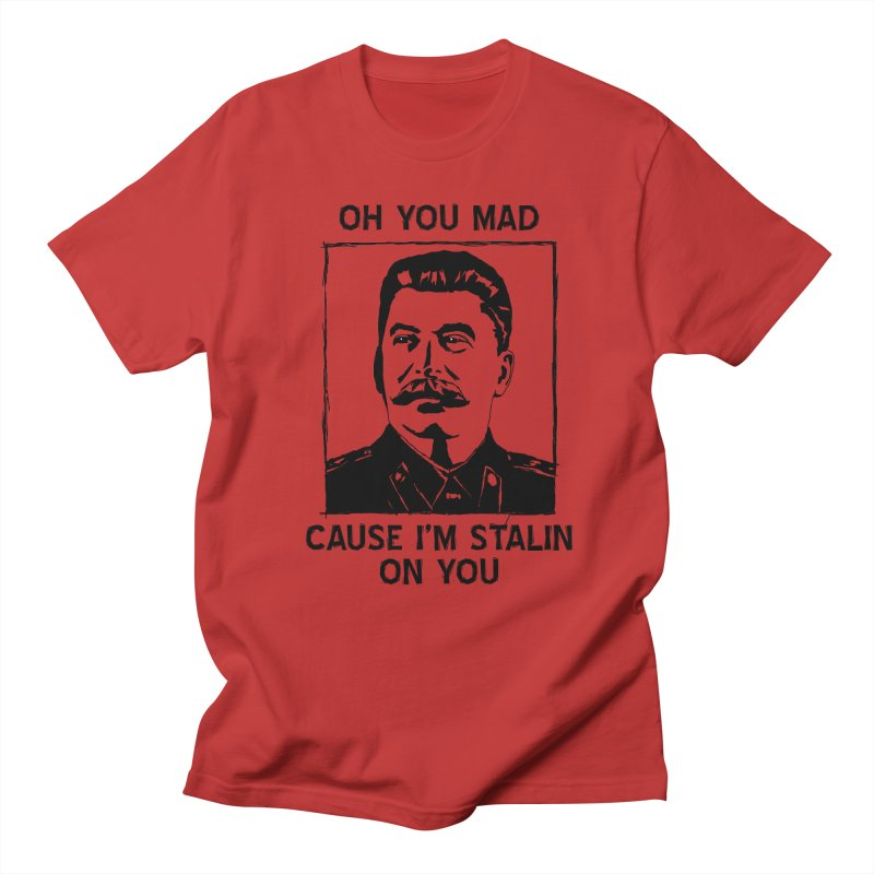 Oh you mad cuz i'm Stalin on you Men's T-Shirt by Shadeprint's Artist Shop