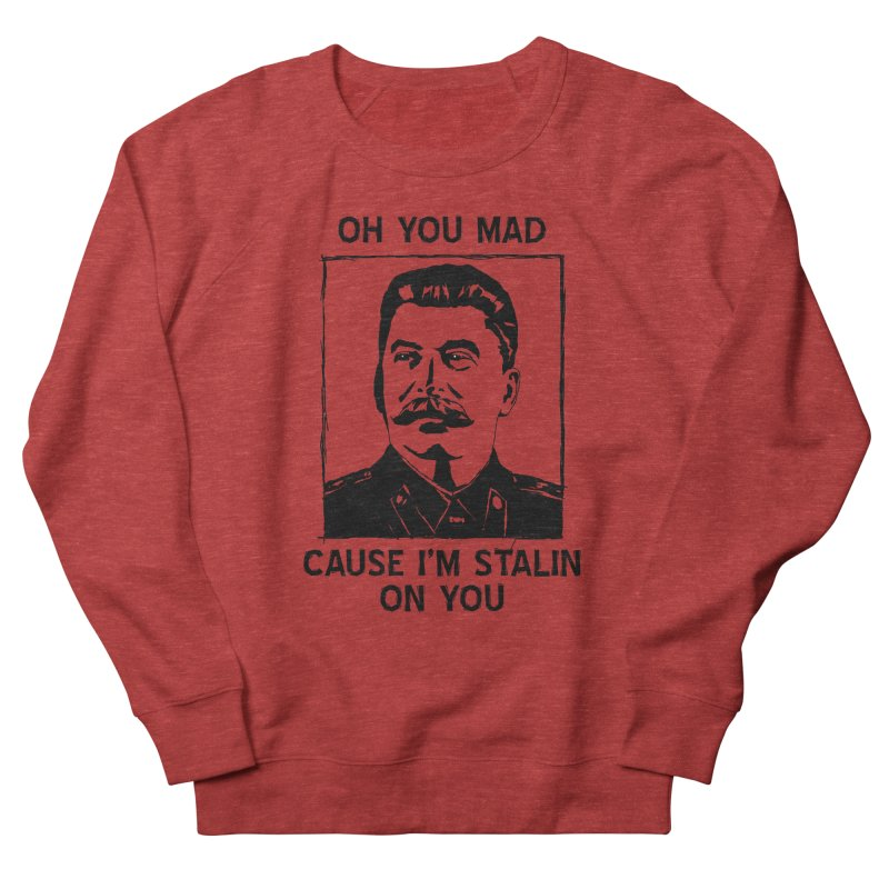 Oh you mad cuz i'm Stalin on you Women's French Terry Sweatshirt by Shadeprint's Artist Shop