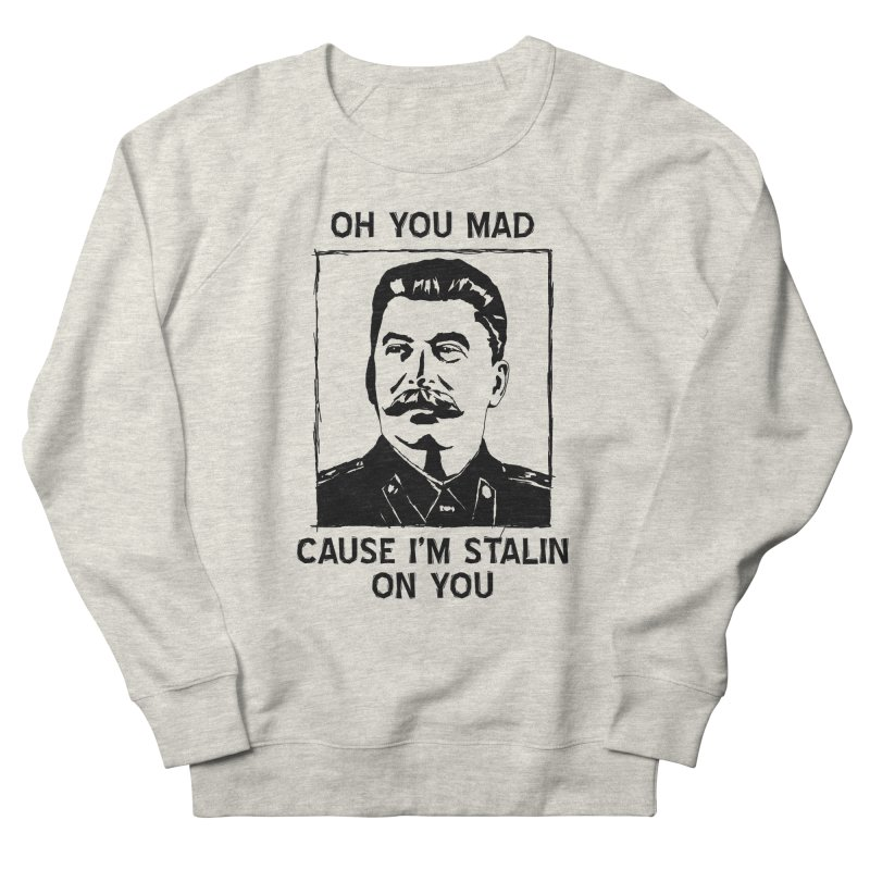 Oh you mad cuz i'm Stalin on you Women's Sweatshirt by Shadeprint's Artist Shop