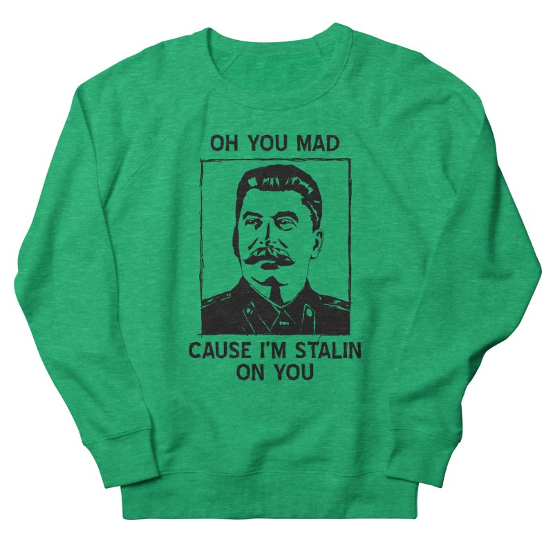 Oh you mad cuz i'm Stalin on you Men's Sweatshirt by Shadeprint's Artist Shop