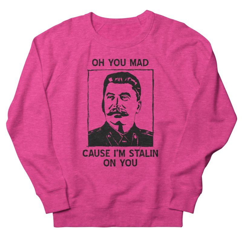 Oh you mad cuz i'm Stalin on you Men's French Terry Sweatshirt by Shadeprint's Artist Shop