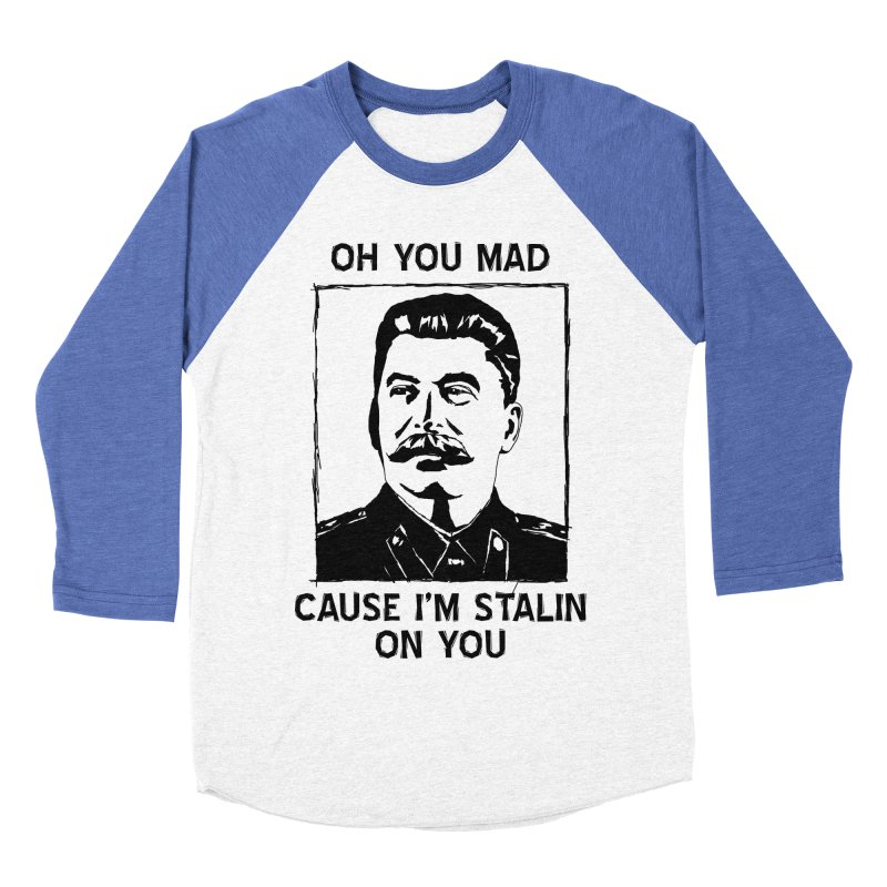 Oh you mad cuz i'm Stalin on you Women's Baseball Triblend Longsleeve T-Shirt by Shadeprint's Artist Shop