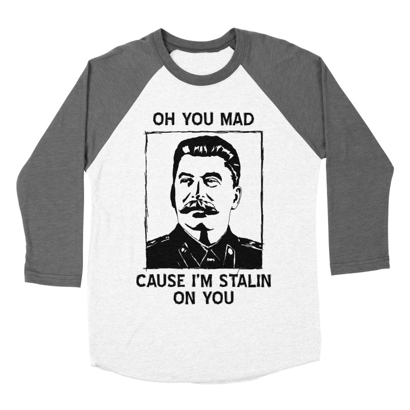 Oh you mad cuz i'm Stalin on you Women's Baseball Triblend T-Shirt by Shadeprint's Artist Shop