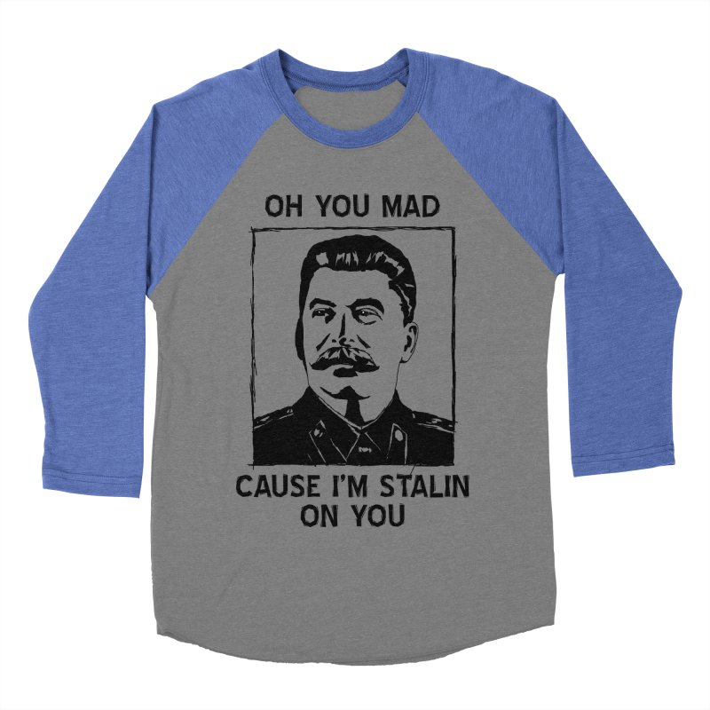 Oh you mad cuz i'm Stalin on you Men's Baseball Triblend T-Shirt by Shadeprint's Artist Shop