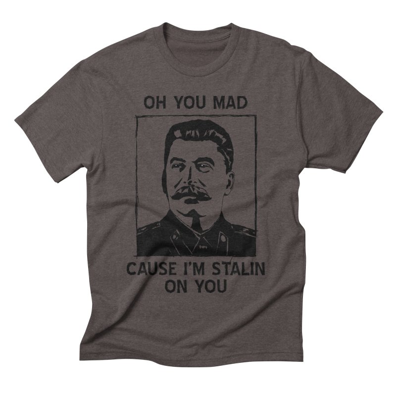Oh you mad cuz i'm Stalin on you Men's Triblend T-shirt by Shadeprint's Artist Shop