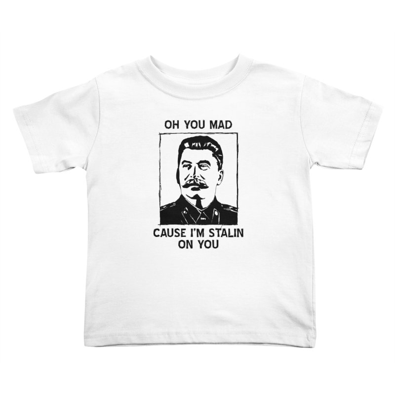Oh you mad cuz i'm Stalin on you Kids Toddler T-Shirt by Shadeprint's Artist Shop