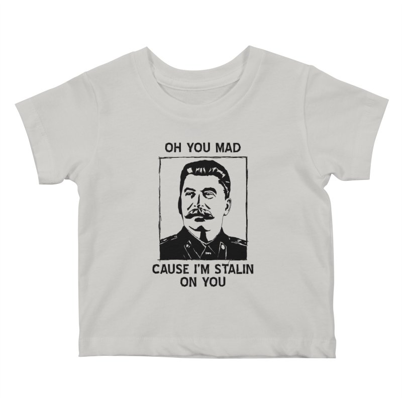 Oh you mad cuz i'm Stalin on you Kids Baby T-Shirt by Shadeprint's Artist Shop