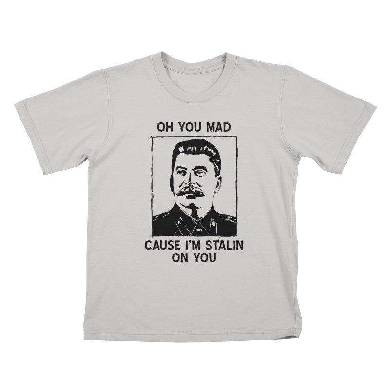 Oh you mad cuz i'm Stalin on you Kids T-shirt by Shadeprint's Artist Shop