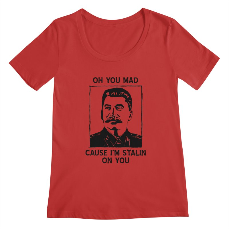 Oh you mad cuz i'm Stalin on you Women's Regular Scoop Neck by Shadeprint's Artist Shop