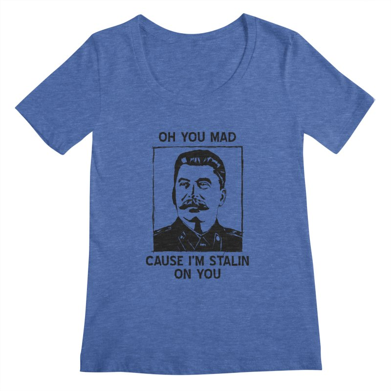 Oh you mad cuz i'm Stalin on you Women's Scoopneck by Shadeprint's Artist Shop