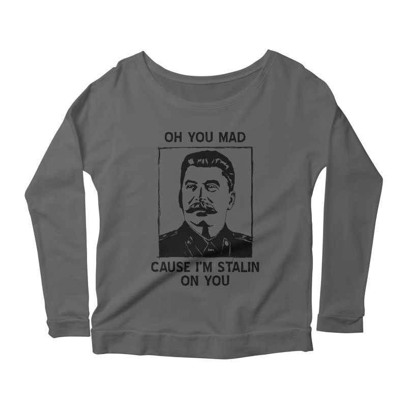 Oh you mad cuz i'm Stalin on you Women's Scoop Neck Longsleeve T-Shirt by Shadeprint's Artist Shop