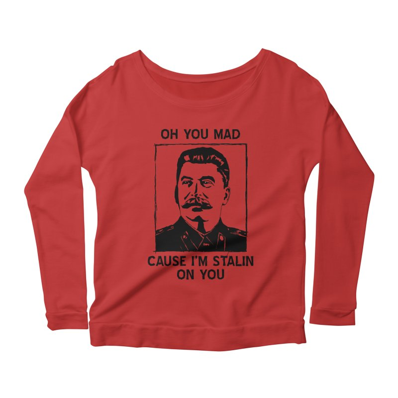 Oh you mad cuz i'm Stalin on you Women's Longsleeve Scoopneck  by Shadeprint's Artist Shop