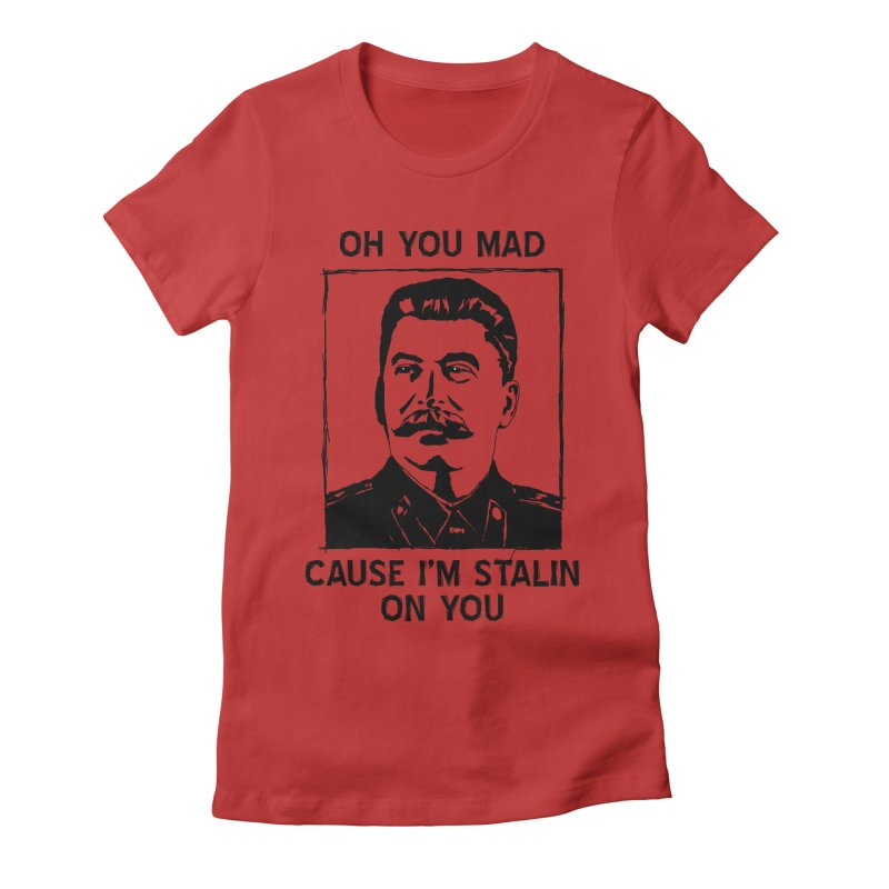 Oh you mad cuz i'm Stalin on you Women's Fitted T-Shirt by Shadeprint's Artist Shop