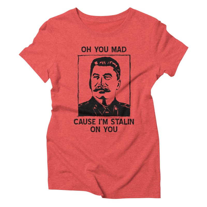 Oh you mad cuz i'm Stalin on you Women's Triblend T-Shirt by Shadeprint's Artist Shop