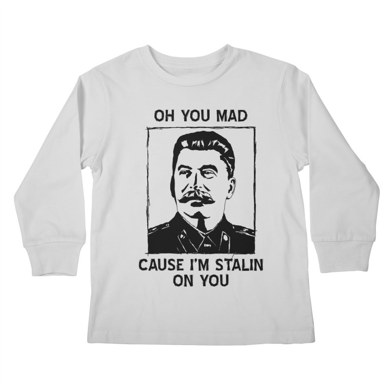 Oh you mad cuz i'm Stalin on you Kids Longsleeve T-Shirt by Shadeprint's Artist Shop