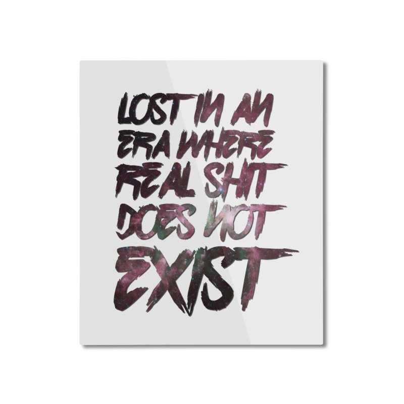 Lost in an era where real shit does not exist Home Mounted Aluminum Print by Shadeprint's Artist Shop