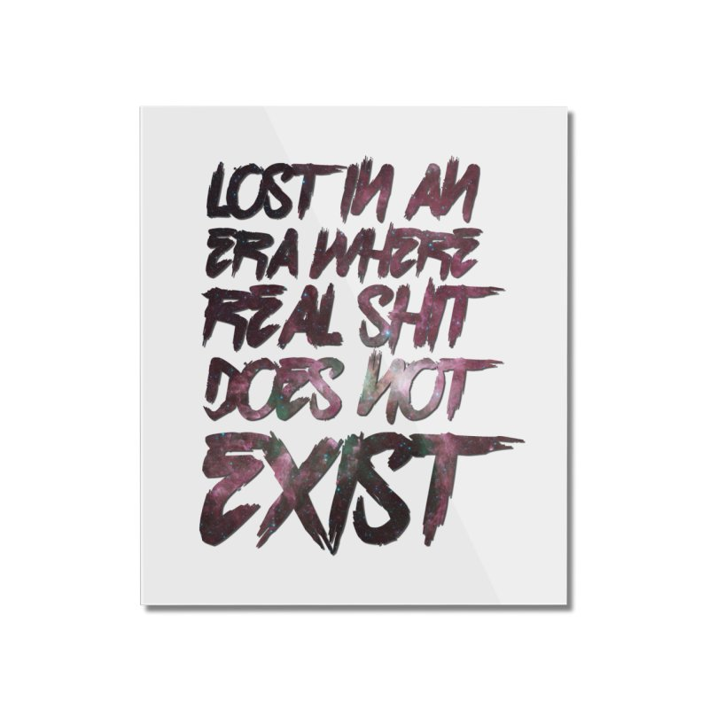 Lost in an era where real shit does not exist Home Mounted Acrylic Print by Shadeprint's Artist Shop