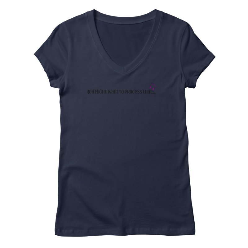 You Might Want To Process That Women's V-Neck by Sissy Store: 90 Day Gays Swag