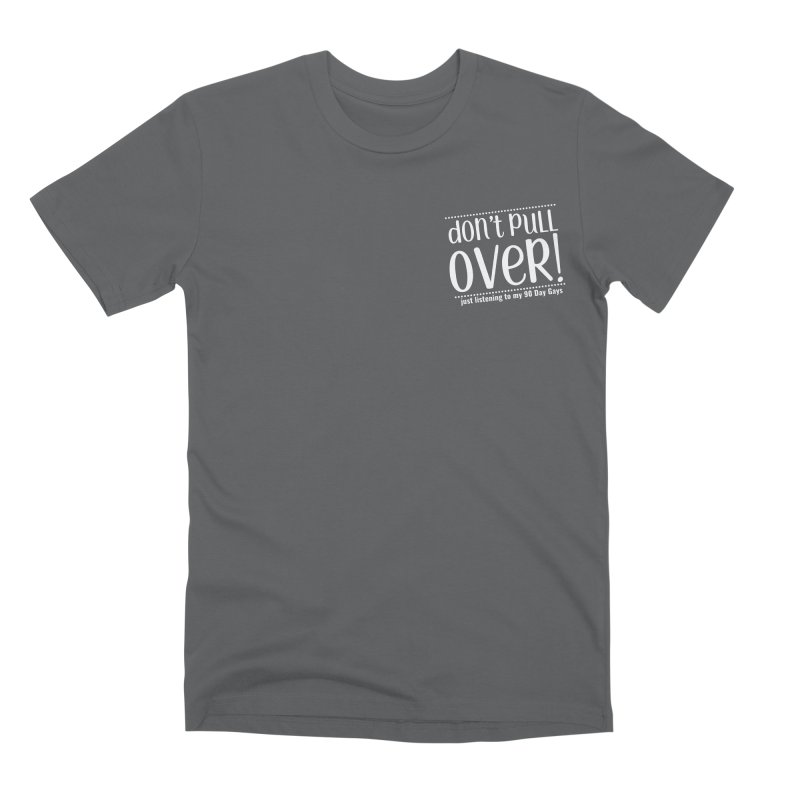 Don't Pull Over!  (white letters) Men's T-Shirt by Sissy Store: 90 Day Gays Swag