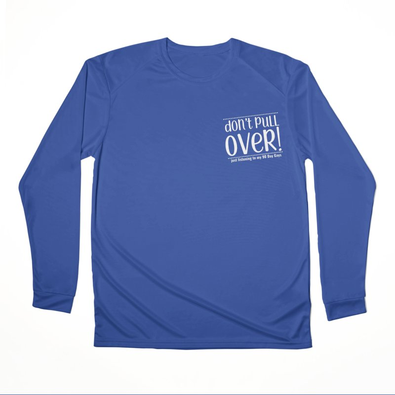Don't Pull Over!  (white letters) Women's Performance Unisex Longsleeve T-Shirt by Sissy Store: 90 Day Gays Swag