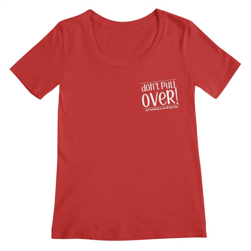 Don't Pull Over!  (white letters) Women's Scoop Neck by Sissy Store: 90 Day Gays Swag