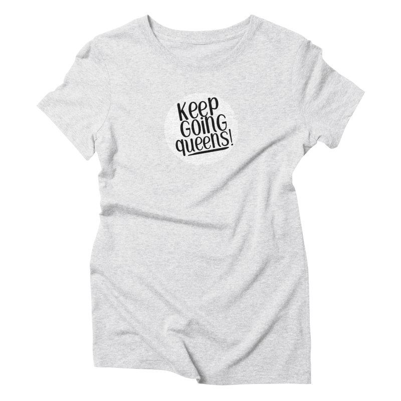 Keep Going Queens! Women's T-Shirt by Sissy Store: 90 Day Gays Swag