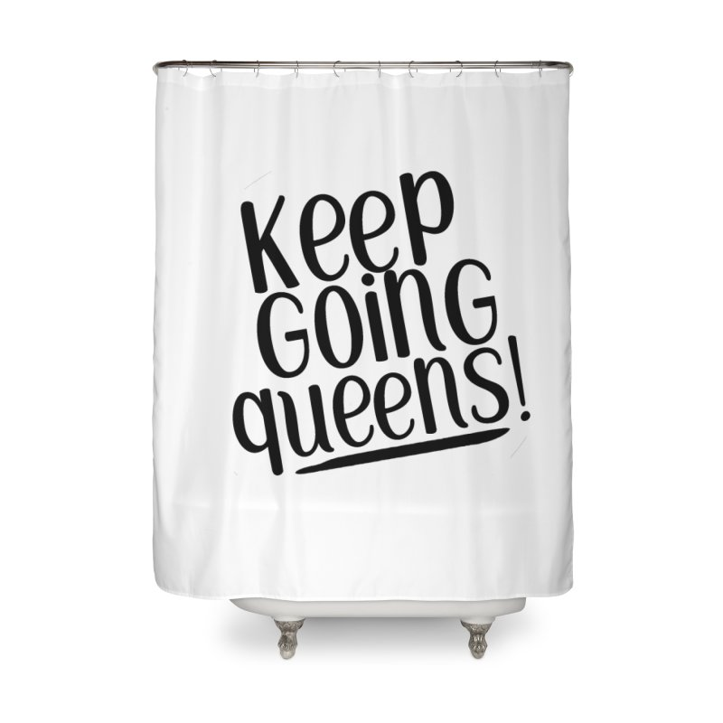 Keep Going Queens! Home Shower Curtain by Sissy Store: 90 Day Gays Swag