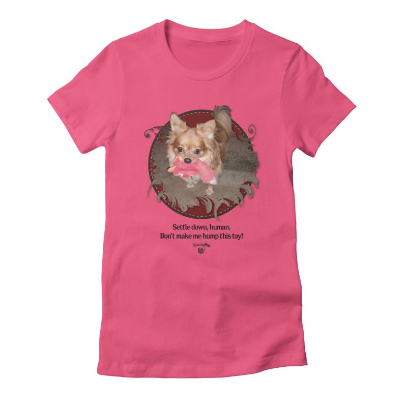 Don't make me hump this toy! Women's T-Shirt by Smarty Petz's Artist Shop
