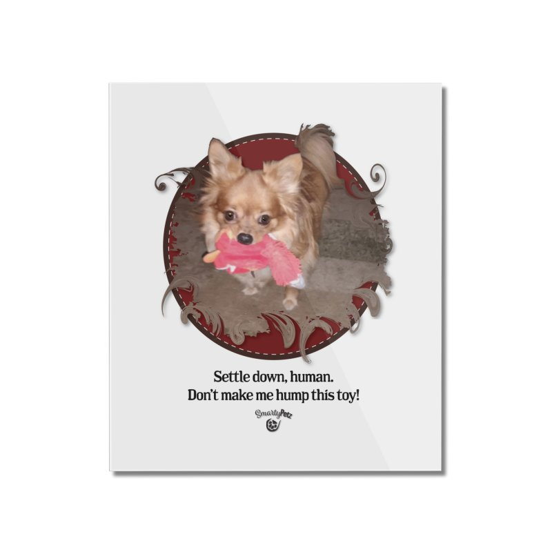 Don't make me hump this toy! Home Mounted Acrylic Print by SmartyPetz's Artist Shop